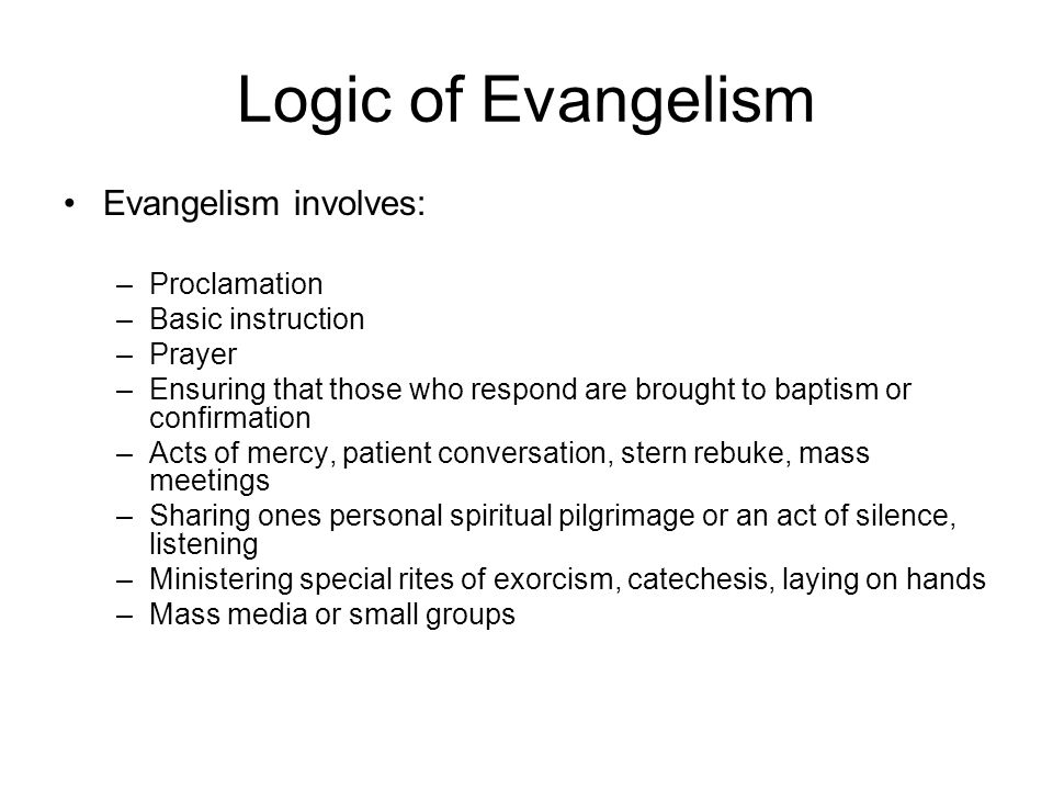 Logic of Evangelism Evangelism involves: Proclamation