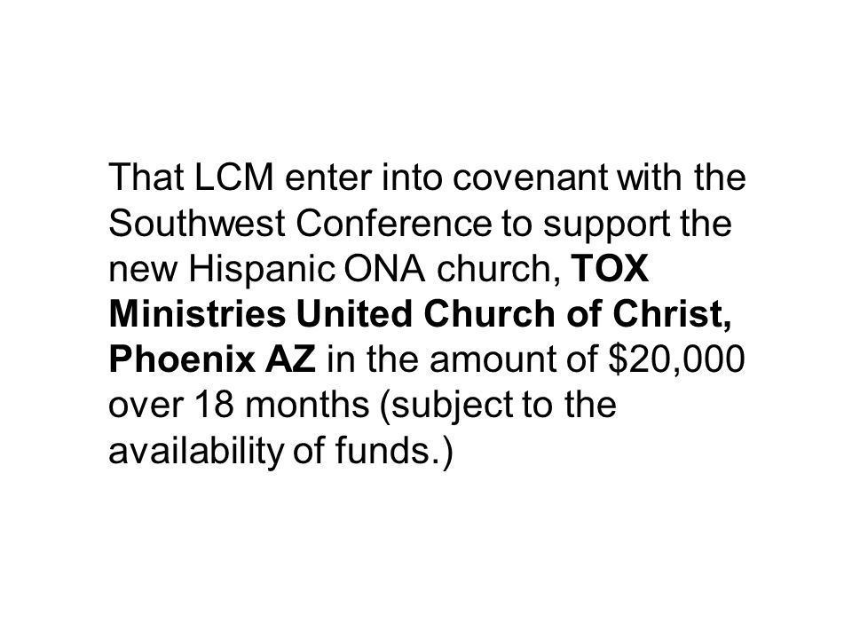 That LCM enter into covenant with the Southwest Conference to support the new Hispanic ONA church, TOX Ministries United Church of Christ, Phoenix AZ in the amount of $20,000 over 18 months (subject to the availability of funds.)
