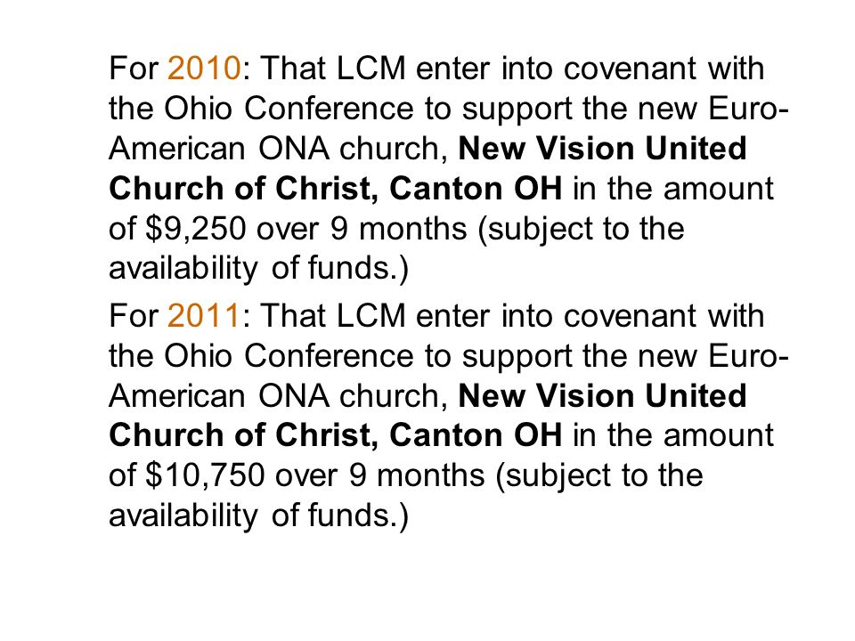 For 2010: That LCM enter into covenant with the Ohio Conference to support the new Euro-American ONA church, New Vision United Church of Christ, Canton OH in the amount of $9,250 over 9 months (subject to the availability of funds.)