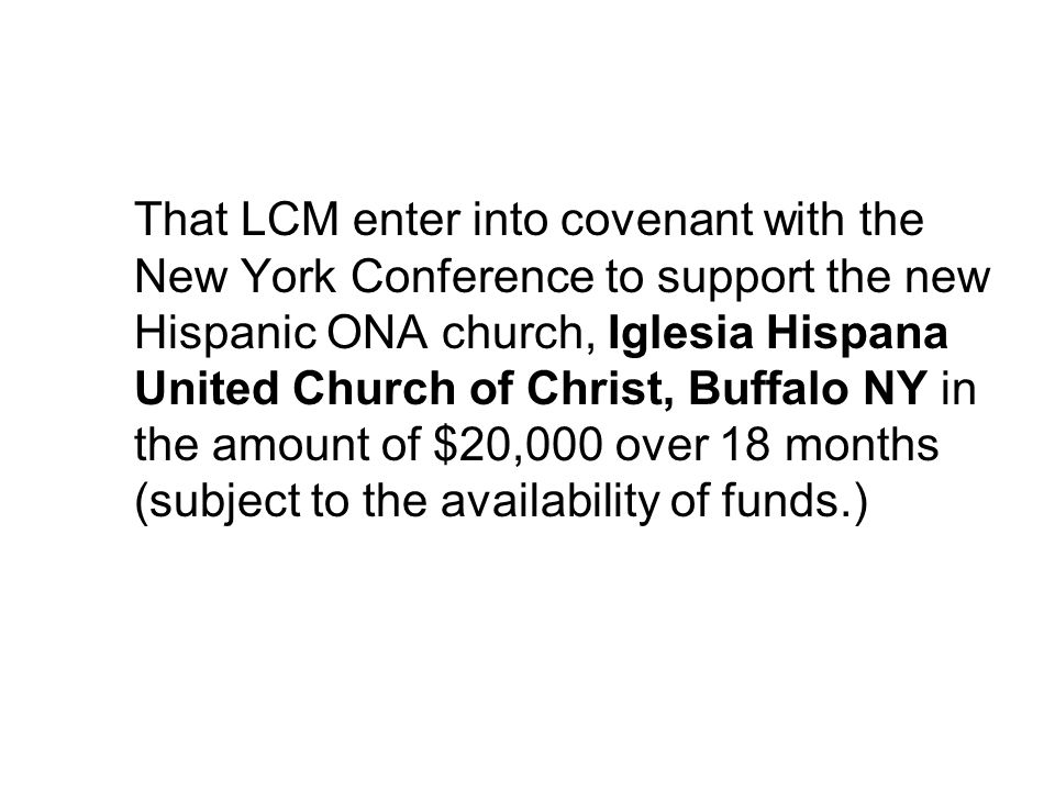 That LCM enter into covenant with the New York Conference to support the new Hispanic ONA church, Iglesia Hispana United Church of Christ, Buffalo NY in the amount of $20,000 over 18 months (subject to the availability of funds.)