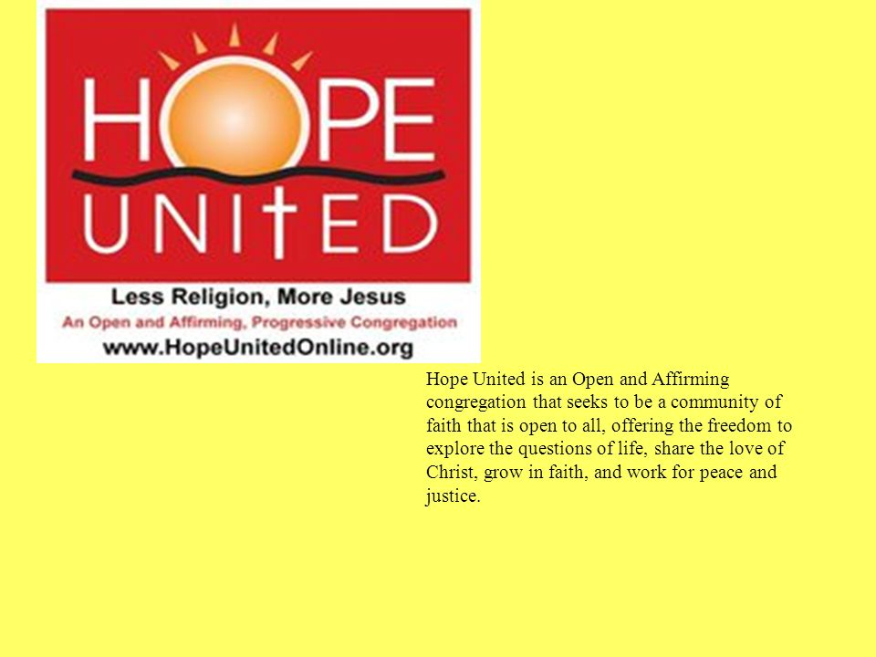 Hope United is an Open and Affirming congregation that seeks to be a community of faith that is open to all, offering the freedom to explore the questions of life, share the love of Christ, grow in faith, and work for peace and justice.