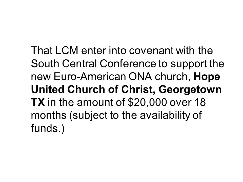 That LCM enter into covenant with the South Central Conference to support the new Euro-American ONA church, Hope United Church of Christ, Georgetown TX in the amount of $20,000 over 18 months (subject to the availability of funds.)
