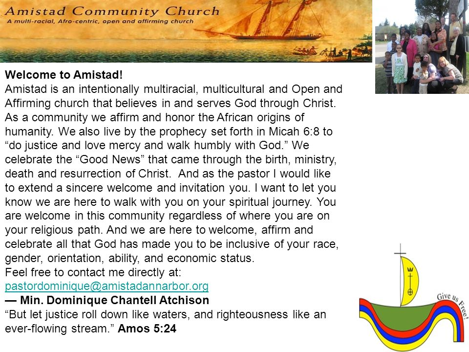 Welcome to Amistad! Amistad is an intentionally multiracial, multicultural and Open and Affirming church that believes in and serves God through Christ. As a community we affirm and honor the African origins of humanity. We also live by the prophecy set forth in Micah 6:8 to do justice and love mercy and walk humbly with God. We celebrate the Good News that came through the birth, ministry, death and resurrection of Christ. And as the pastor I would like to extend a sincere welcome and invitation you. I want to let you know we are here to walk with you on your spiritual journey. You are welcome in this community regardless of where you are on your religious path. And we are here to welcome, affirm and celebrate all that God has made you to be inclusive of your race, gender, orientation, ability, and economic status.