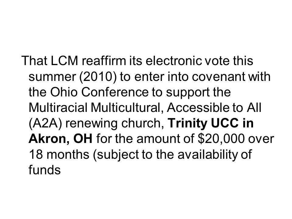 That LCM reaffirm its electronic vote this summer (2010) to enter into covenant with the Ohio Conference to support the Multiracial Multicultural, Accessible to All (A2A) renewing church, Trinity UCC in Akron, OH for the amount of $20,000 over 18 months (subject to the availability of funds