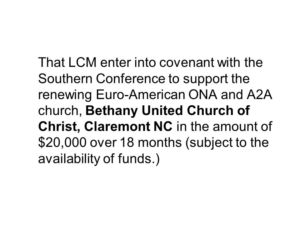 That LCM enter into covenant with the Southern Conference to support the renewing Euro-American ONA and A2A church, Bethany United Church of Christ, Claremont NC in the amount of $20,000 over 18 months (subject to the availability of funds.)