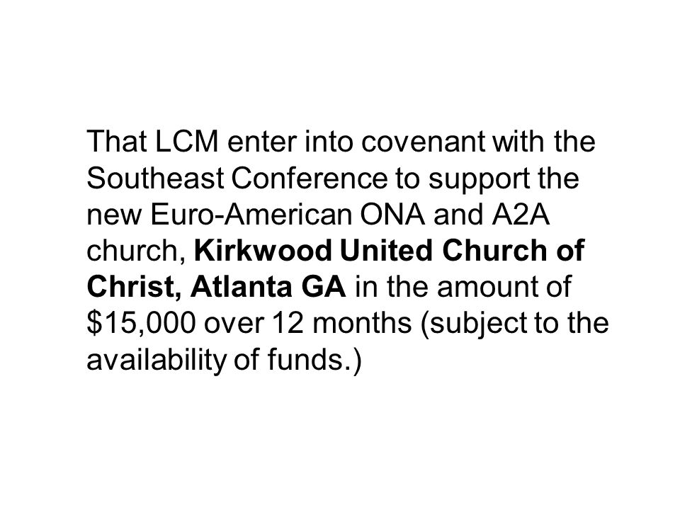 That LCM enter into covenant with the Southeast Conference to support the new Euro-American ONA and A2A church, Kirkwood United Church of Christ, Atlanta GA in the amount of $15,000 over 12 months (subject to the availability of funds.)