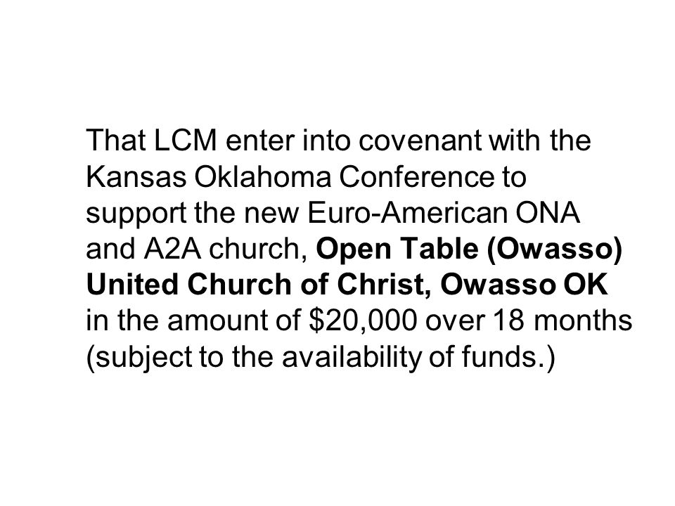 That LCM enter into covenant with the Kansas Oklahoma Conference to support the new Euro-American ONA and A2A church, Open Table (Owasso) United Church of Christ, Owasso OK in the amount of $20,000 over 18 months (subject to the availability of funds.)