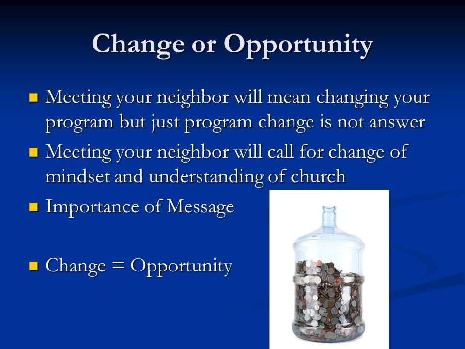 Change or Opportunity Meeting your neighbor will mean changing your program but just program change is not answer.