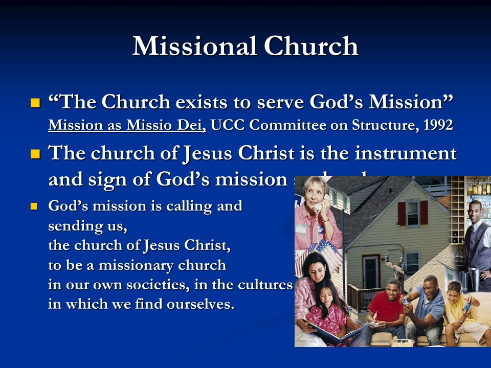 Missional Church The Church exists to serve God's Mission Mission as Missio Dei, UCC Committee on Structure,