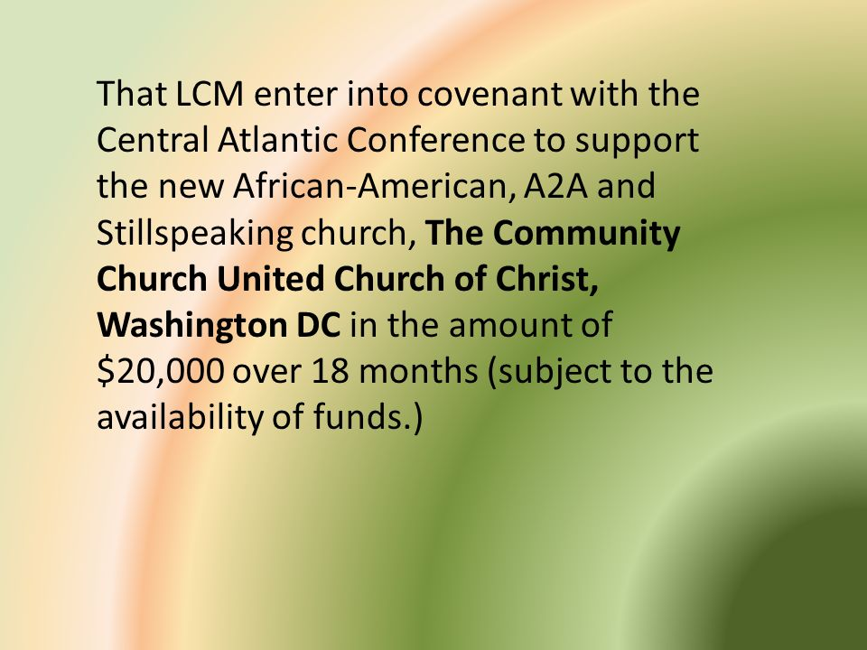 That LCM enter into covenant with the Central Atlantic Conference to support the new African-American, A2A and Stillspeaking church, The Community Church United Church of Christ, Washington DC in the amount of $20,000 over 18 months (subject to the availability of funds.)