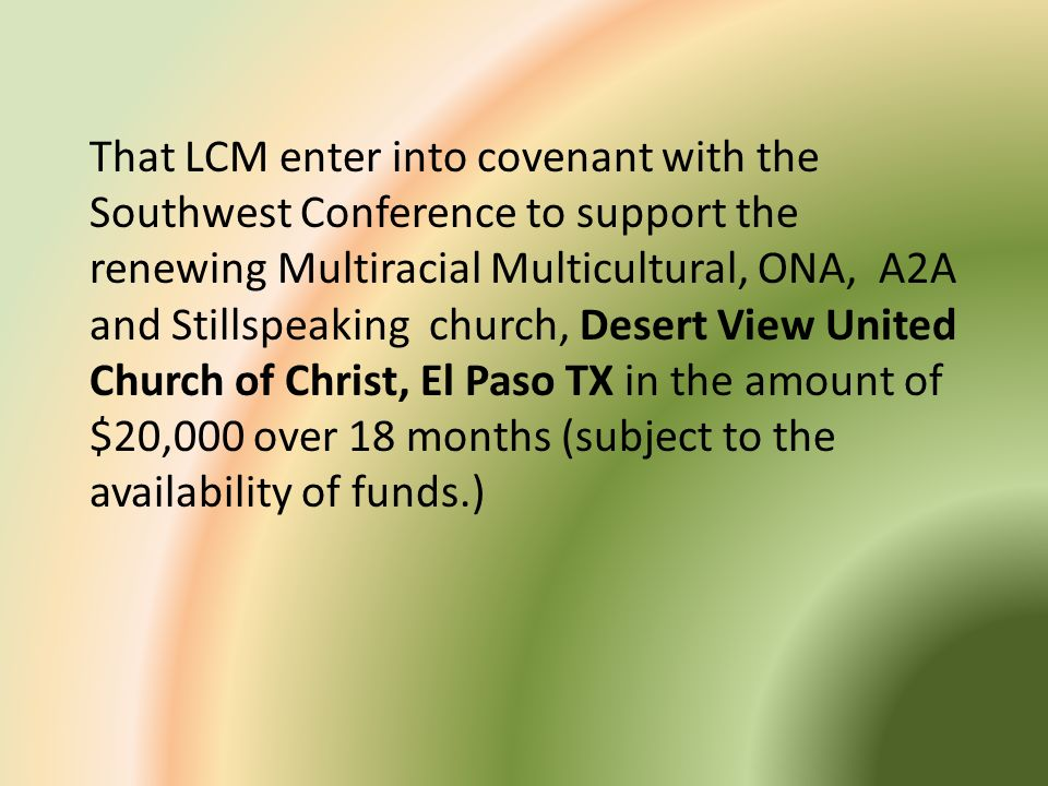 That LCM enter into covenant with the Southwest Conference to support the renewing Multiracial Multicultural, ONA, A2A and Stillspeaking church, Desert View United Church of Christ, El Paso TX in the amount of $20,000 over 18 months (subject to the availability of funds.)