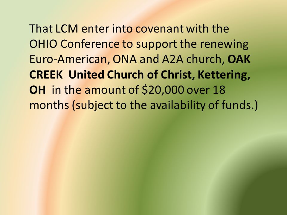 That LCM enter into covenant with the OHIO Conference to support the renewing Euro-American, ONA and A2A church, OAK CREEK United Church of Christ, Kettering, OH in the amount of $20,000 over 18 months (subject to the availability of funds.)