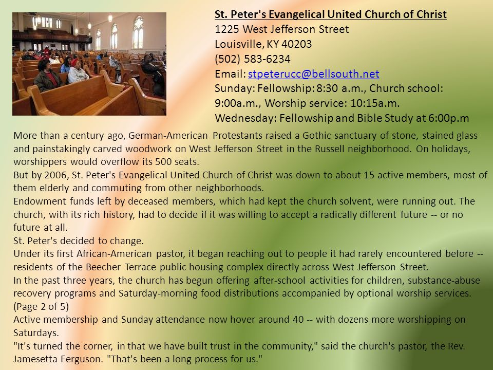 St. Peter s Evangelical United Church of Christ 1225 West Jefferson Street Louisville, KY 40203 (502) 583-6234 Email: stpeterucc@bellsouth.net Sunday: Fellowship: 8:30 a.m., Church school: 9:00a.m., Worship service: 10:15a.m. Wednesday: Fellowship and Bible Study at 6:00p.m
