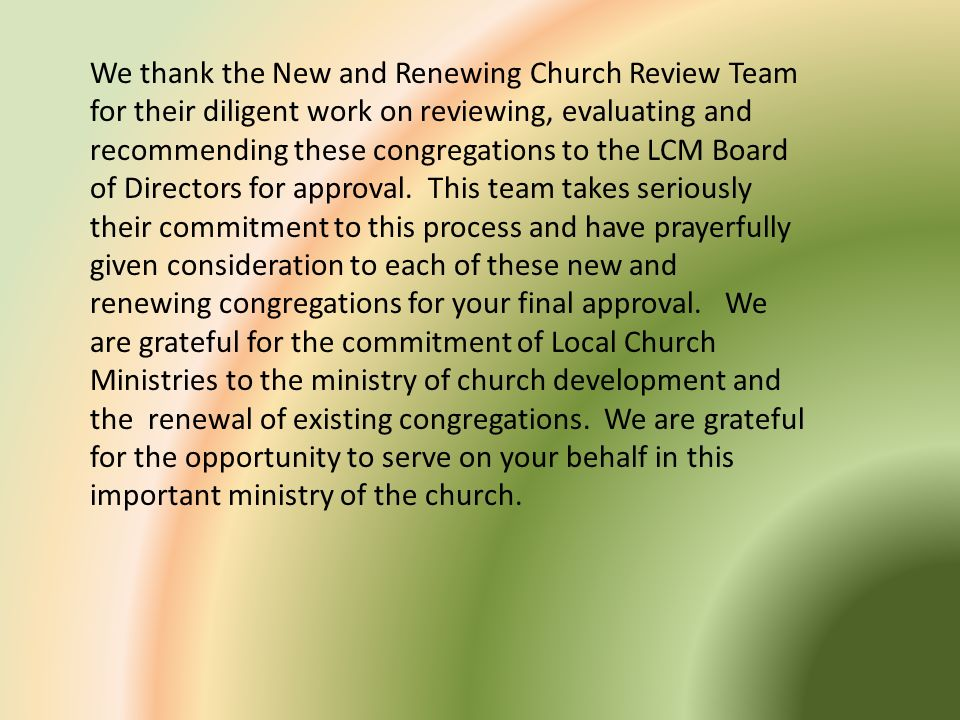 We thank the New and Renewing Church Review Team for their diligent work on reviewing, evaluating and recommending these congregations to the LCM Board of Directors for approval.