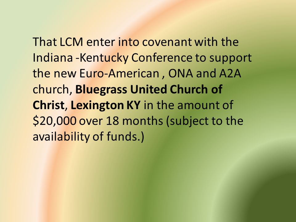 That LCM enter into covenant with the Indiana -Kentucky Conference to support the new Euro-American , ONA and A2A church, Bluegrass United Church of Christ, Lexington KY in the amount of $20,000 over 18 months (subject to the availability of funds.)