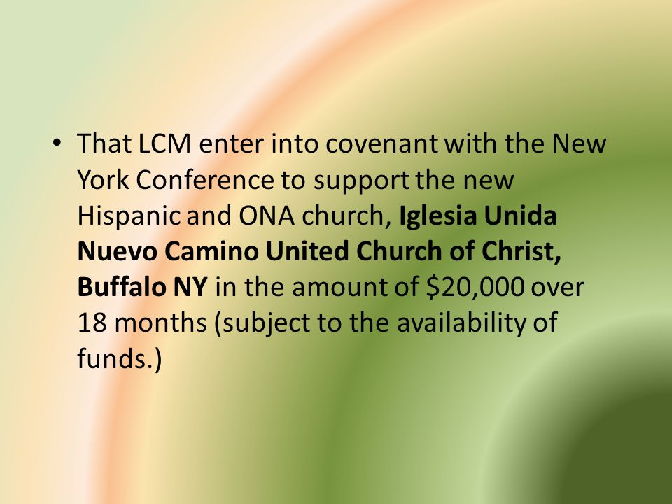 That LCM enter into covenant with the New York Conference to support the new Hispanic and ONA church, Iglesia Unida Nuevo Camino United Church of Christ, Buffalo NY in the amount of $20,000 over 18 months (subject to the availability of funds.)