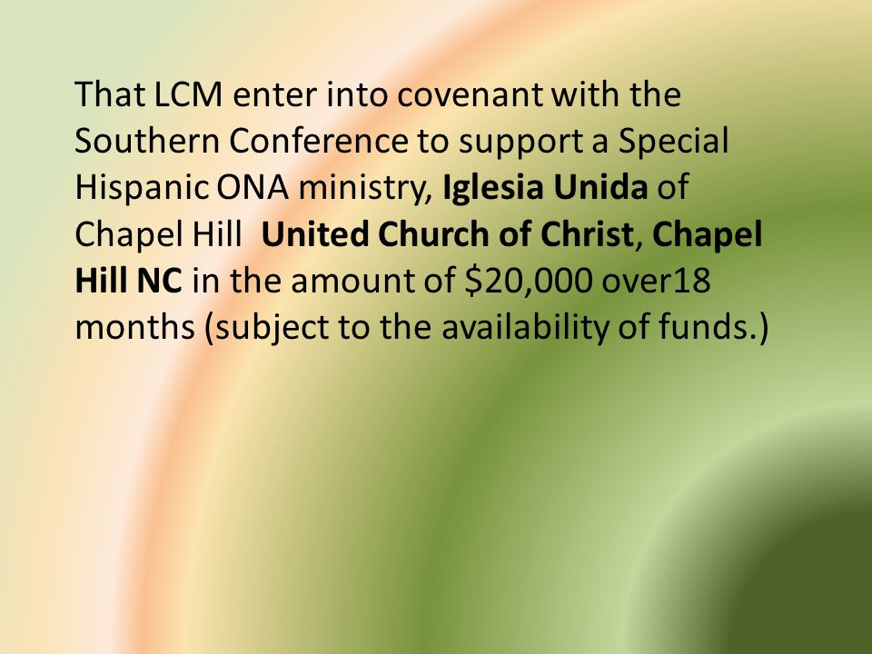 That LCM enter into covenant with the Southern Conference to support a Special Hispanic ONA ministry, Iglesia Unida of Chapel Hill United Church of Christ, Chapel Hill NC in the amount of $20,000 over18 months (subject to the availability of funds.)
