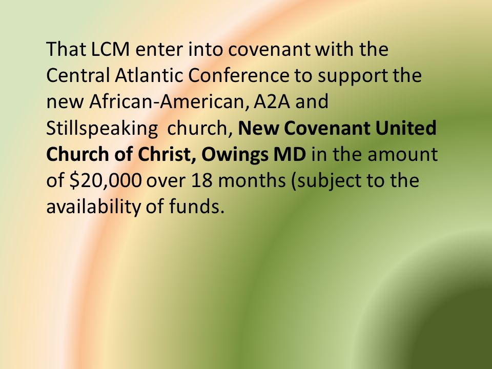 That LCM enter into covenant with the Central Atlantic Conference to support the new African-American, A2A and Stillspeaking church, New Covenant United Church of Christ, Owings MD in the amount of $20,000 over 18 months (subject to the availability of funds.