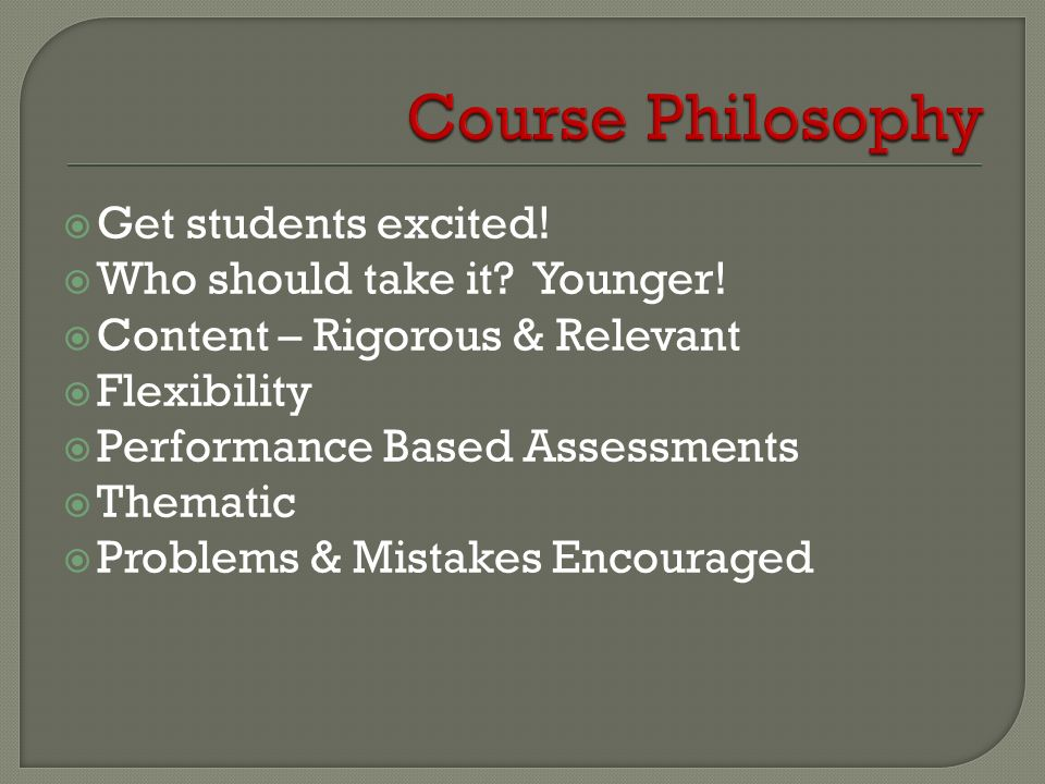 Course Philosophy Get students excited! Who should take it Younger!