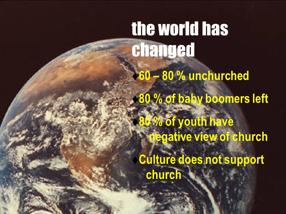 the world has changed 60 – 80 % unchurched 80 % of baby boomers left