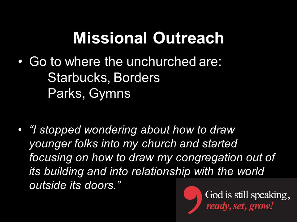 Missional Outreach Go to where the unchurched are: Starbucks, Borders Parks, Gymns.