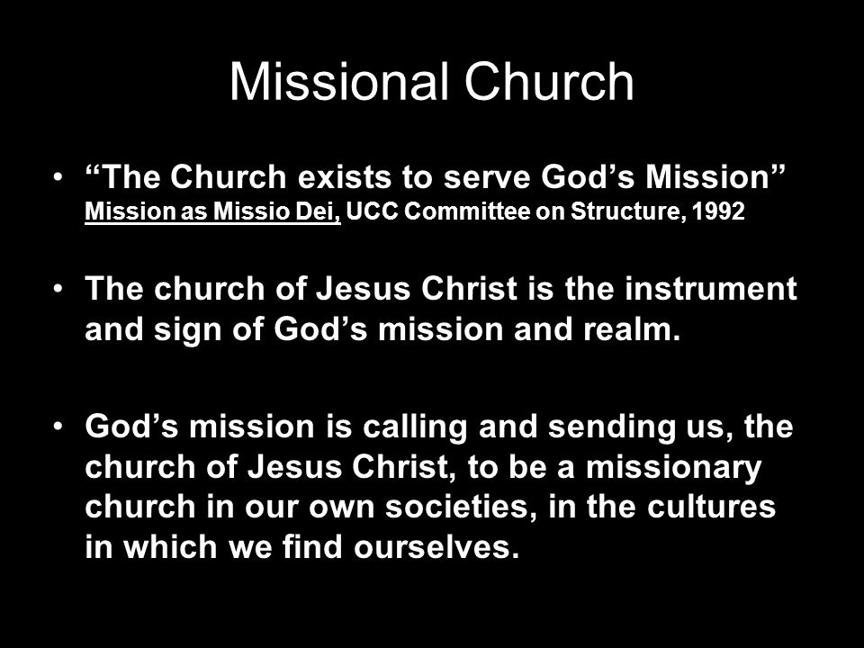 Missional Church The Church exists to serve God's Mission Mission as Missio Dei, UCC Committee on Structure, 1992.