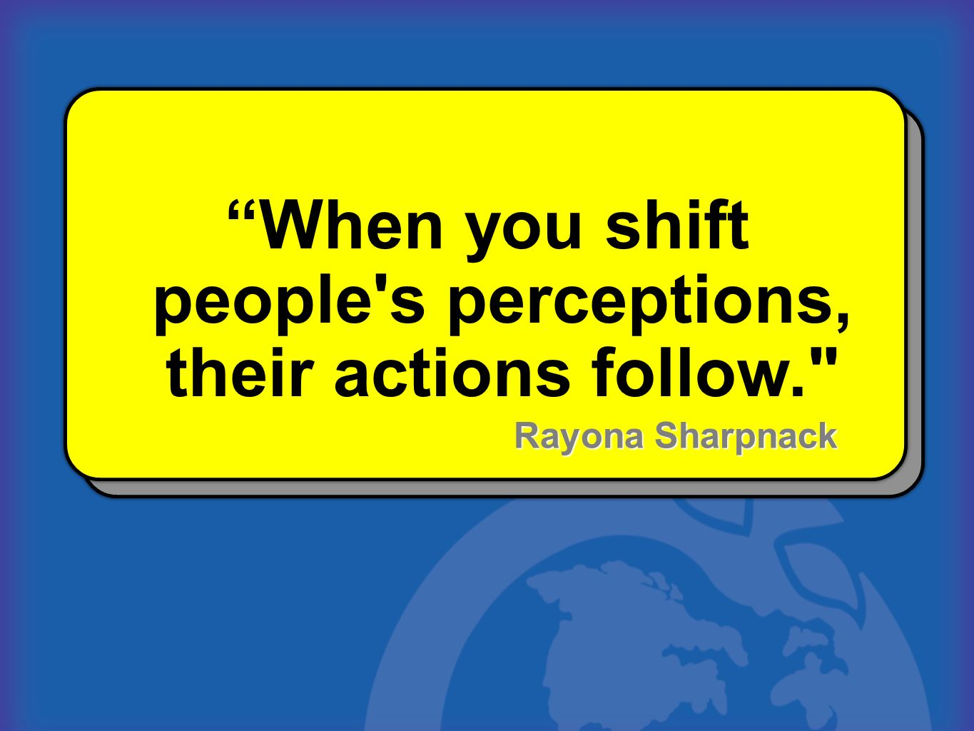 When you shift people s perceptions, their actions follow.