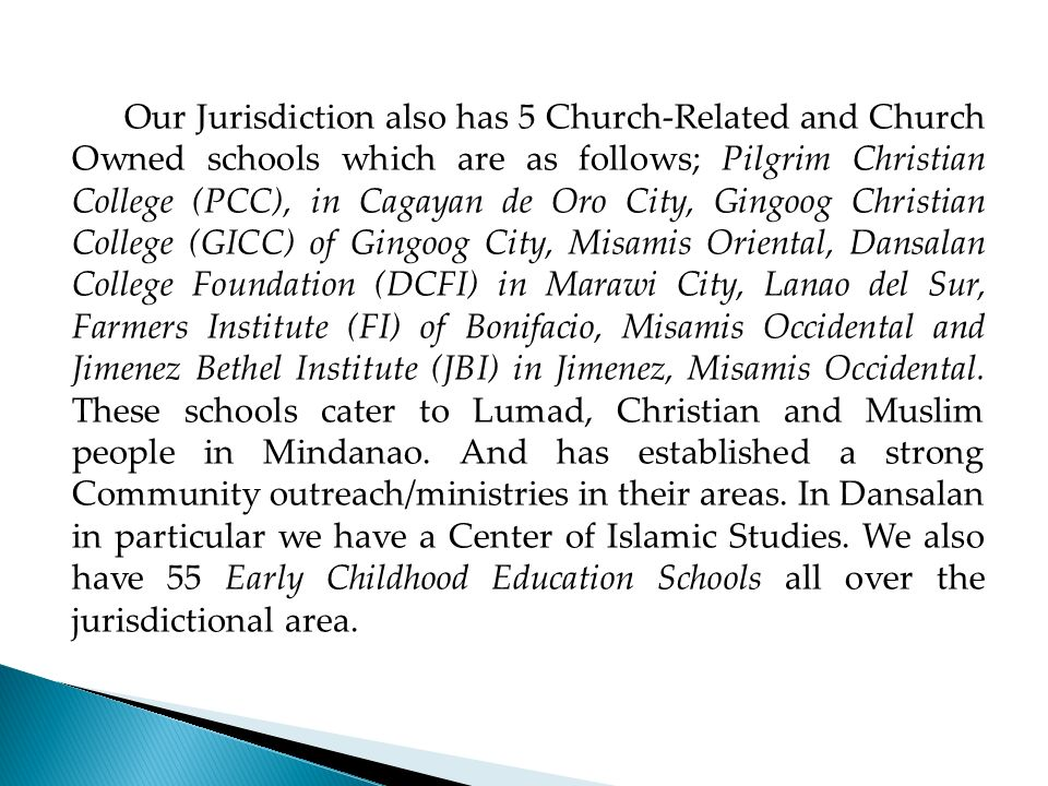 Our Jurisdiction also has 5 Church-Related and Church Owned schools which are as follows; Pilgrim Christian College (PCC), in Cagayan de Oro City, Gingoog Christian College (GICC) of Gingoog City, Misamis Oriental, Dansalan College Foundation (DCFI) in Marawi City, Lanao del Sur, Farmers Institute (FI) of Bonifacio, Misamis Occidental and Jimenez Bethel Institute (JBI) in Jimenez, Misamis Occidental.