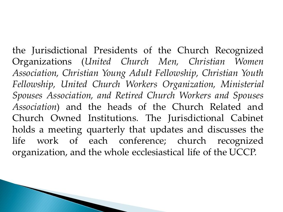 the Jurisdictional Presidents of the Church Recognized Organizations (United Church Men, Christian Women Association, Christian Young Adult Fellowship, Christian Youth Fellowship, United Church Workers Organization, Ministerial Spouses Association, and Retired Church Workers and Spouses Association) and the heads of the Church Related and Church Owned Institutions.
