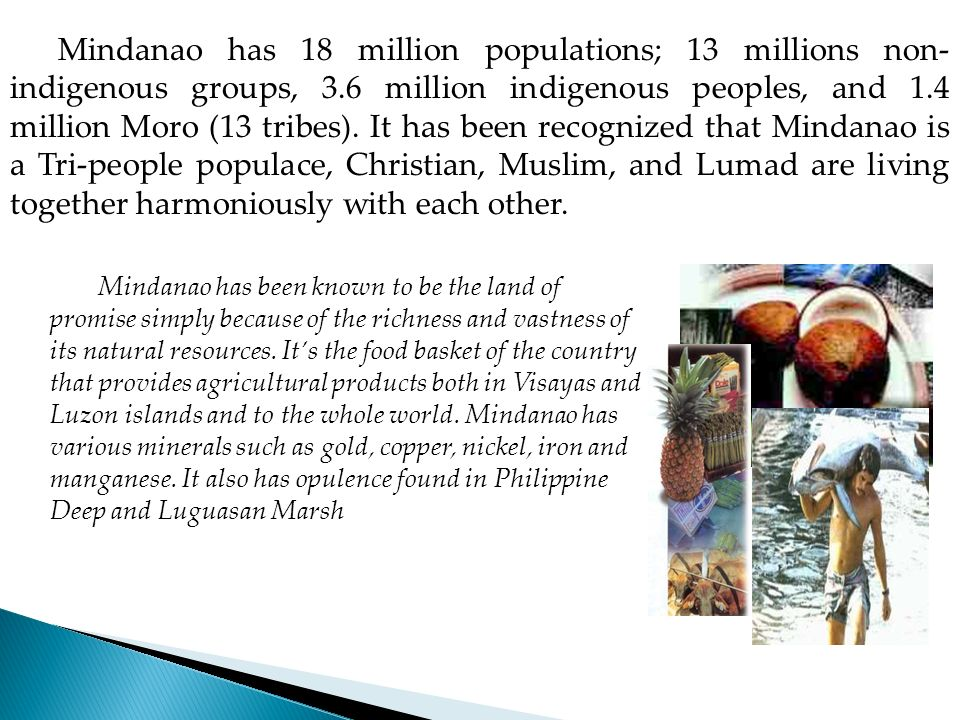 Mindanao has 18 million populations; 13 millions non-indigenous groups, 3.6 million indigenous peoples, and 1.4 million Moro (13 tribes). It has been recognized that Mindanao is a Tri-people populace, Christian, Muslim, and Lumad are living together harmoniously with each other.