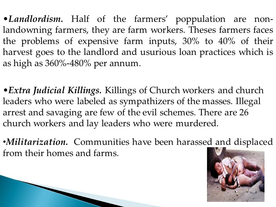 Landlordism. Half of the farmers' poppulation are non-landowning farmers, they are farm workers. Theses farmers faces the problems of expensive farm inputs, 30% to 40% of their harvest goes to the landlord and usurious loan practices which is as high as 360%-480% per annum.