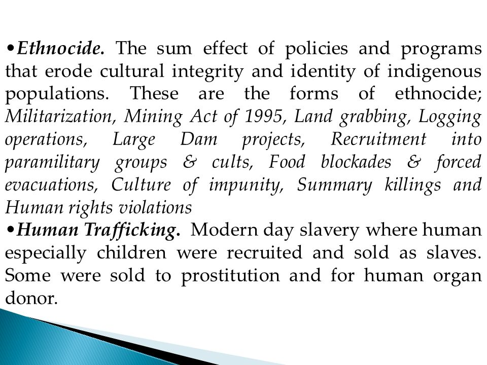 Ethnocide. The sum effect of policies and programs that erode cultural integrity and identity of indigenous populations. These are the forms of ethnocide; Militarization, Mining Act of 1995, Land grabbing, Logging operations, Large Dam projects, Recruitment into paramilitary groups & cults, Food blockades & forced evacuations, Culture of impunity, Summary killings and Human rights violations