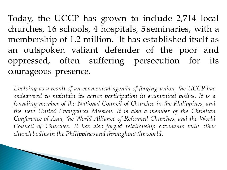 Today, the UCCP has grown to include 2,714 local churches, 16 schools, 4 hospitals, 5 seminaries, with a membership of 1.2 million. It has established itself as an outspoken valiant defender of the poor and oppressed, often suffering persecution for its courageous presence.