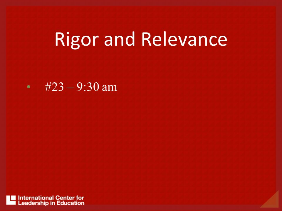 Rigor and Relevance #23 – 9:30 am