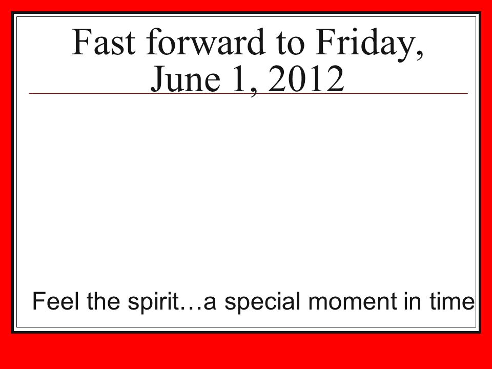 Fast forward to Friday, June 1, 2012