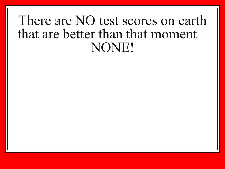 There are NO test scores on earth that are better than that moment – NONE!