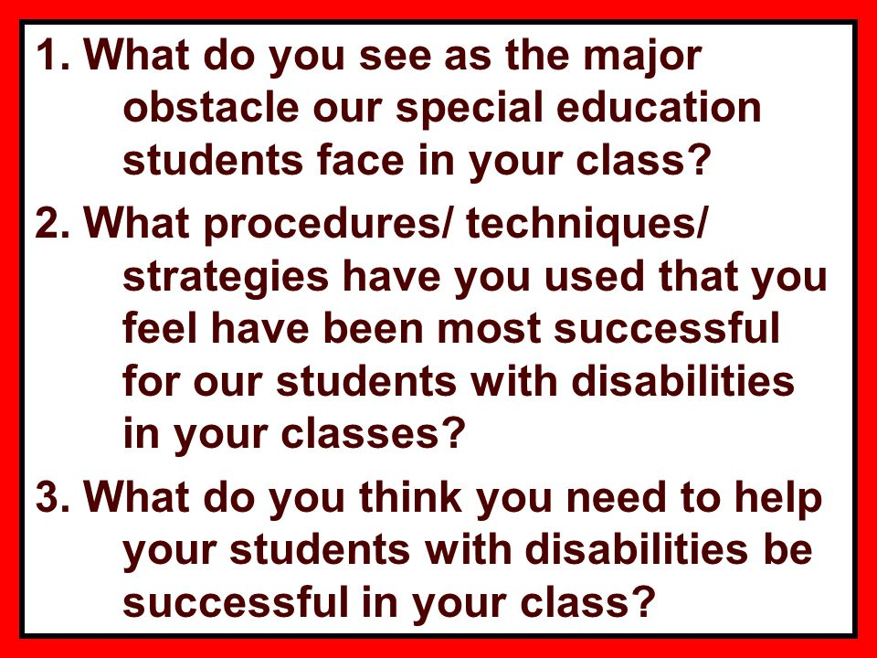 1. What do you see as the major obstacle our special education students face in your class