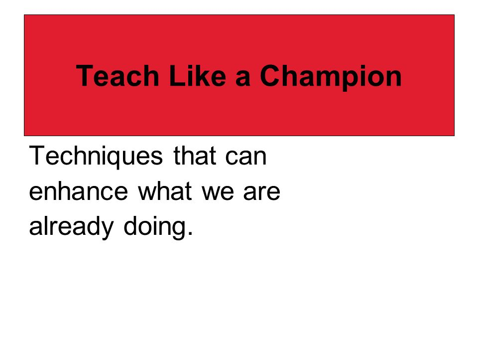 Teach Like a Champion Techniques that can enhance what we are