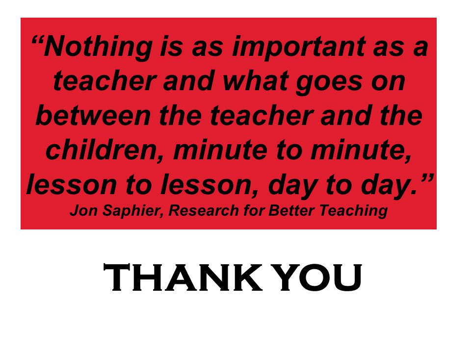 Nothing is as important as a teacher and what goes on between the teacher and the children, minute to minute, lesson to lesson, day to day. Jon Saphier, Research for Better Teaching