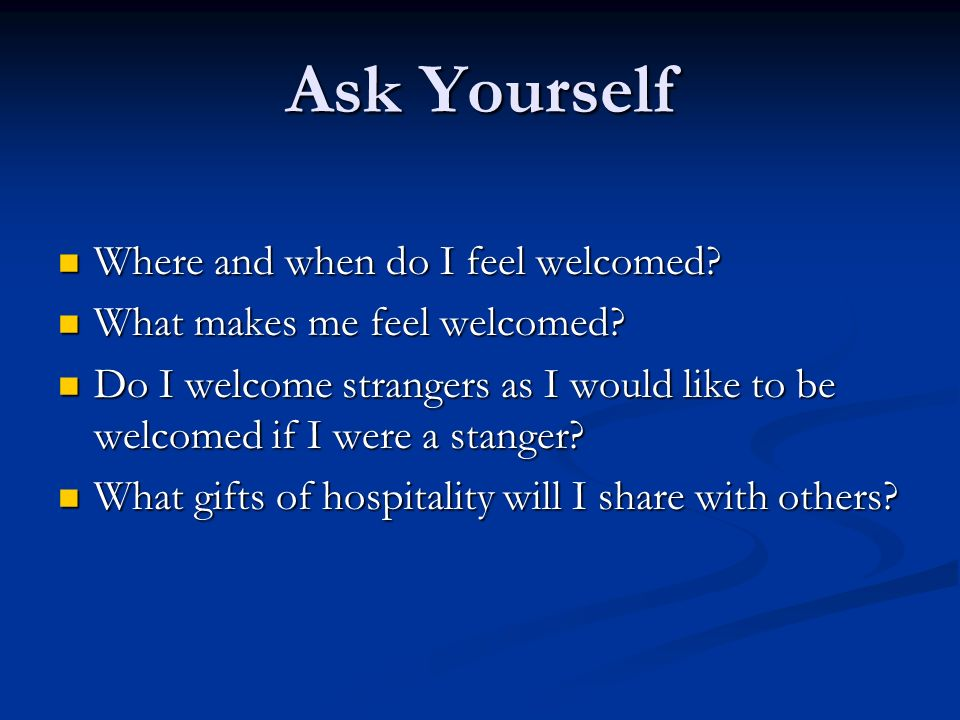 Ask Yourself Where and when do I feel welcomed