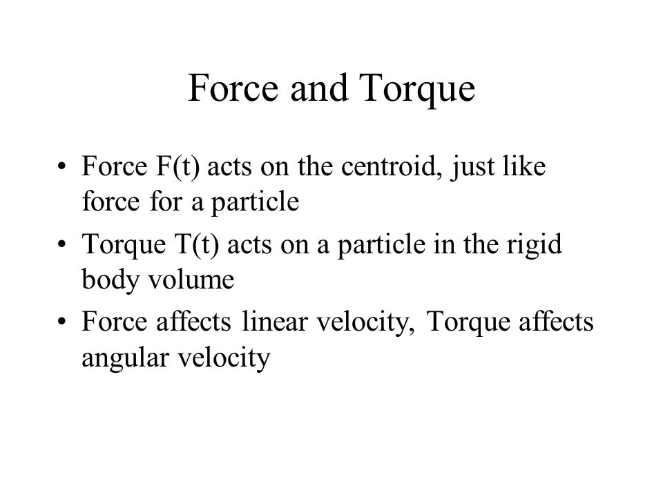 Force and Torque Force F(t) acts on the centroid, just like force for a particle. Torque T(t) acts on a particle in the rigid body volume.