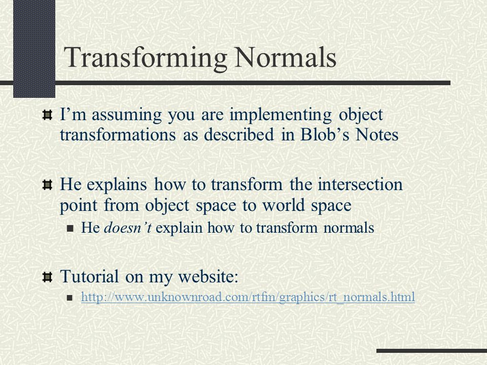 Transforming Normals I'm assuming you are implementing object transformations as described in Blob's Notes.