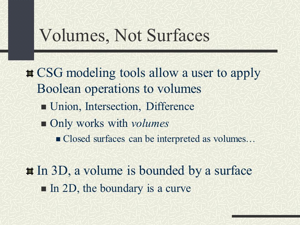 Volumes, Not Surfaces CSG modeling tools allow a user to apply Boolean operations to volumes. Union, Intersection, Difference.