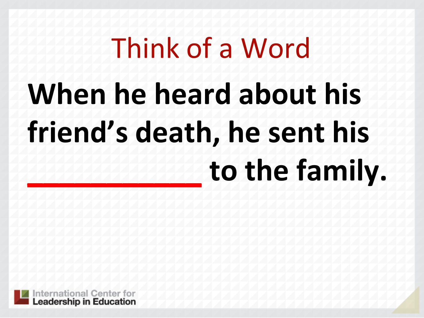 Think of a Word When he heard about his friend's death, he sent his ___________ to the family.