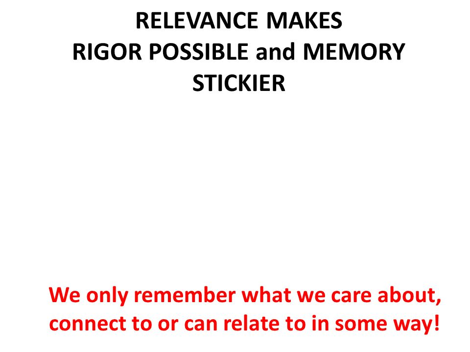 RELEVANCE MAKES RIGOR POSSIBLE and MEMORY STICKIER