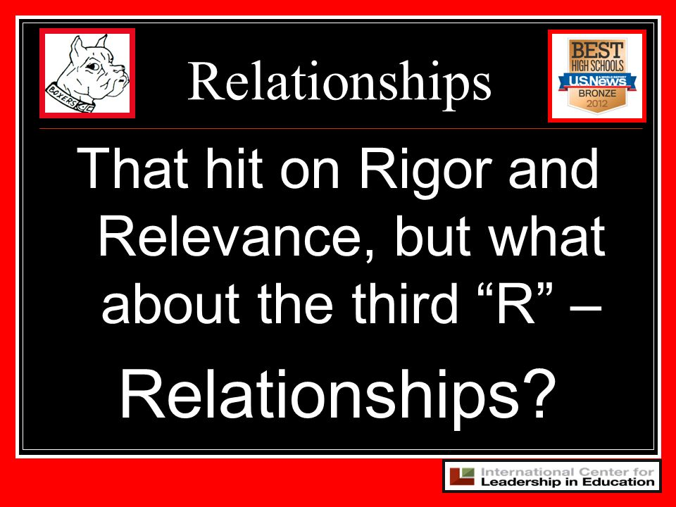 That hit on Rigor and Relevance, but what about the third R –