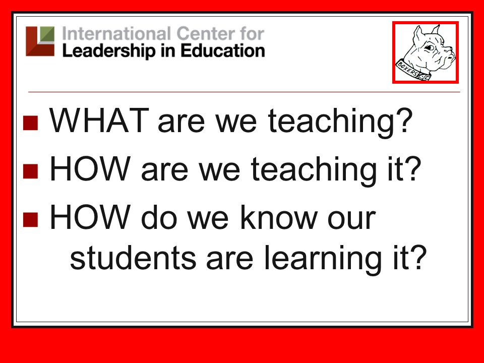 WHAT are we teaching. HOW are we teaching it.