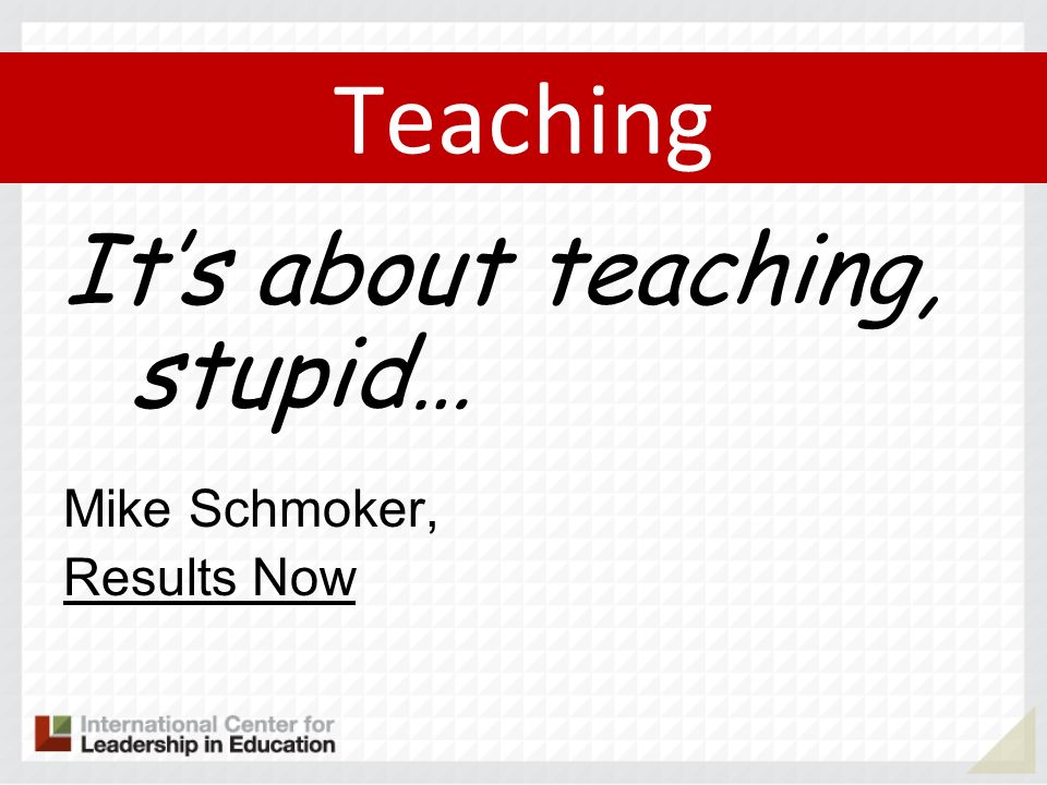 Teaching It's about teaching, stupid… Mike Schmoker, Results Now