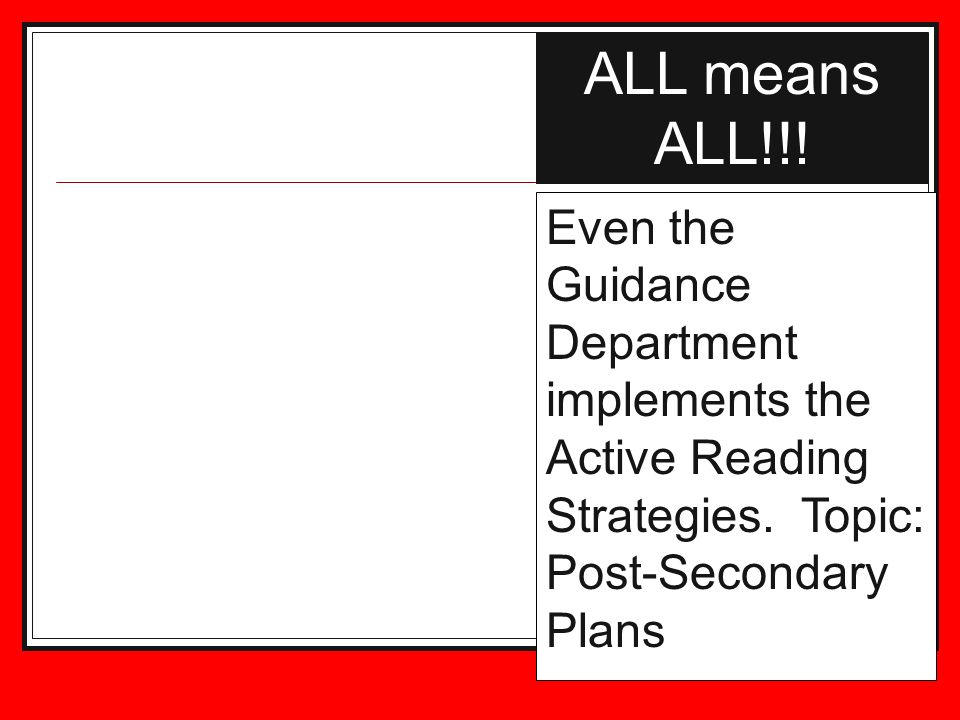 ALL means ALL!!. Even the Guidance Department implements the Active Reading Strategies.