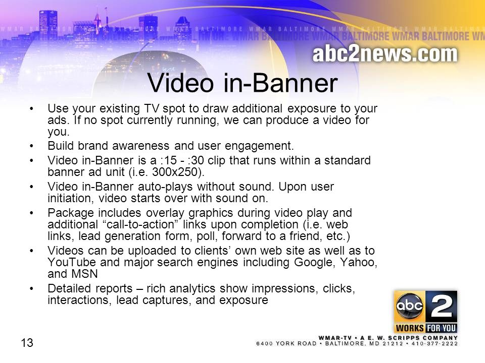 Video in-Banner Use your existing TV spot to draw additional exposure to your ads. If no spot currently running, we can produce a video for you.
